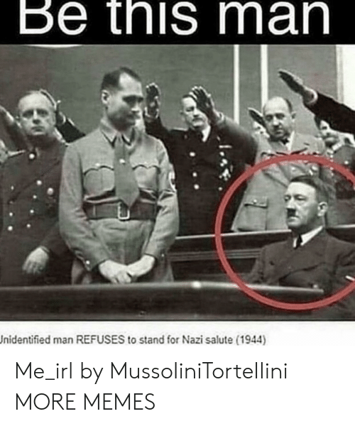 Salute: Be this man  Jnidentified man REFUSES to stand for Nazi salute (1944) Me_irl by MussoIiniTorteIIini MORE MEMES