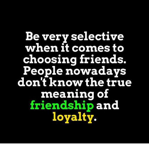 People Nowadays: Be very selective  when it comes to  choosing friends.  People nowadays  don'tknow the true  meaning of  friendship  and  loyalty.