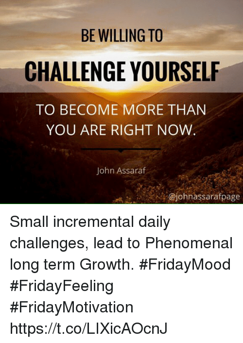Phenomenal, John Assaraf, and Lead: BE WILLING TO  CHALLENGE YOURSELF  TO BECOME MORE THAN  YOU ARE RIGHT NOW  John Assaraf  @johnassarafpage Small incremental daily challenges, lead to  Phenomenal long  term Growth.  #FridayMood  #FridayFeeling  #FridayMotivation https://t.co/LIXicAOcnJ