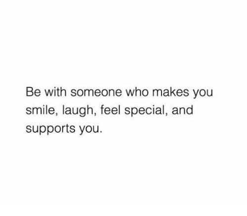 Smile Laugh: Be with someone who makes you  smile, laugh, feel special, and  supports you.