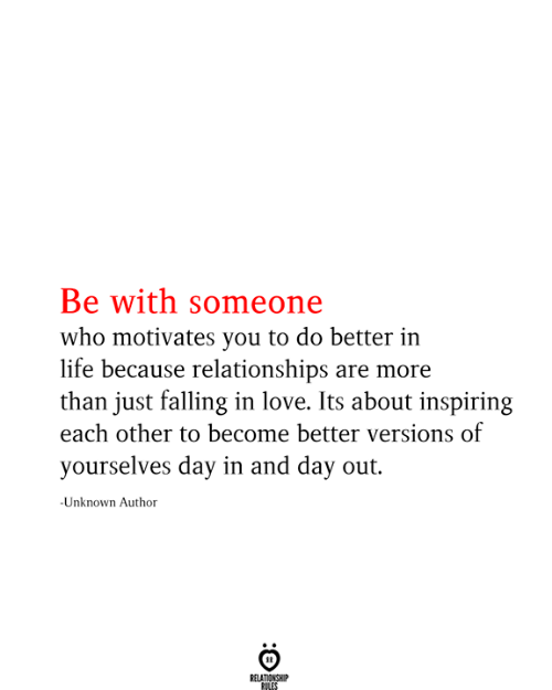 Life, Love, and Relationships: Be with someone  who motivates you to do better in  life because relationships are more  than just falling in love. Its about inspiring  each other to become better versions of  yourselves day in and day out.  -Unknown Author  RELATIONSHIP  RILES