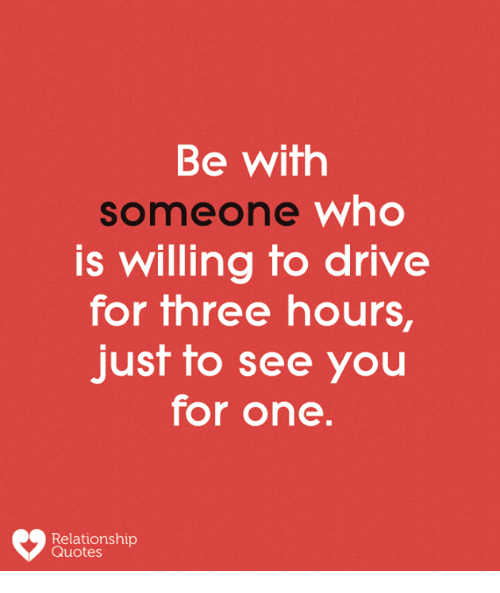 Memes, Drive, and Quotes: Be with  someone who  s willing fo drive  for three hours,  just to see you  for one  Relationship  Quotes