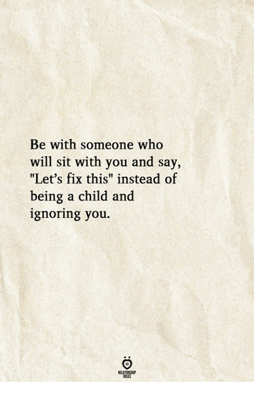 """Ignoring You: Be with someone who  will sit with you and say,  """"Let's fix this"""" instead of  being a child and  ignoring you"""