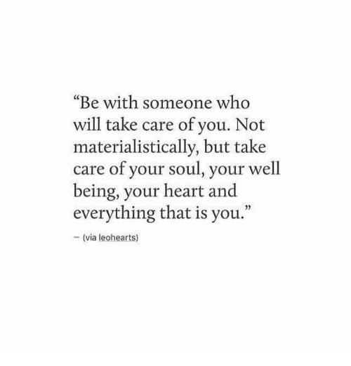 """Heart, Take Care, and Who: """"Be with someone who  will take care of you. Not  materialistically, but take  care of your soul, your well  being, your heart and  everything that is you.""""  05  - (via leohearts)"""