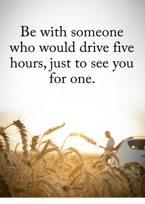 Memes, Drive, and 🤖: Be with someone  who would drive five  hours, just to see you  for one