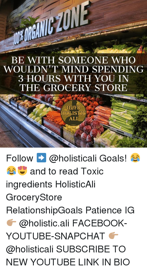 alie: BE WITH SOMEONE WHO  WOULDN'T MIND SPENDING  3 HOURS WITH YOU IN  THE GROCERY STORE  IGFB  HOLISTIC  ALI Follow ➡️ @holisticali Goals! 😂😂😍 and to read Toxic ingredients HolisticAli GroceryStore RelationshipGoals Patience IG 👉🏽 @holistic.ali FACEBOOK-YOUTUBE-SNAPCHAT 👉🏽 @holisticali SUBSCRIBE TO NEW YOUTUBE LINK IN BIO