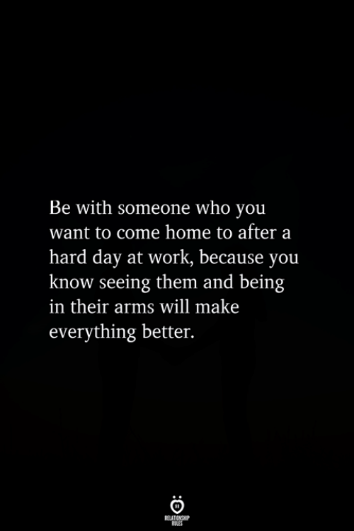 Work, Home, and Arms: Be with someone who you  want to come home to after a  hard day at work, because you  know seeing them and being  in their arms will make  everything better.
