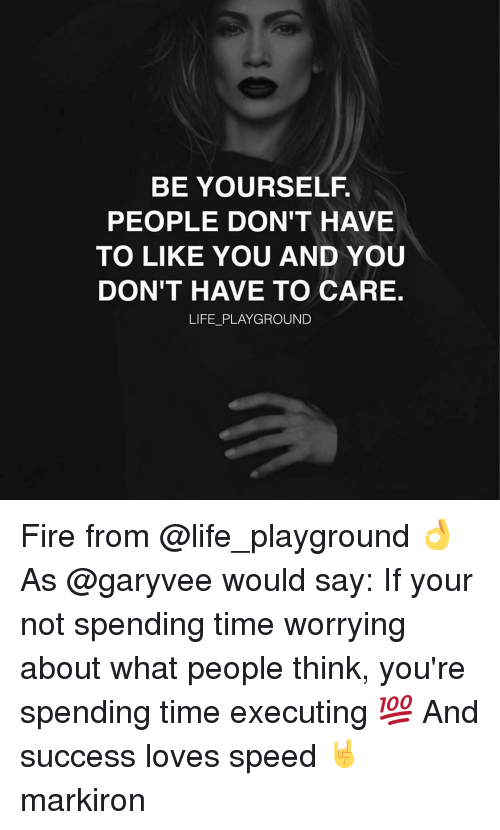 executions: BE YOURSELF  PEOPLE DON'T HAVE  TO LIKE YOU AND YOU  DON'T HAVE TO CARE.  LIFE PLAYGROUND Fire from @life_playground 👌 As @garyvee would say: If your not spending time worrying about what people think, you're spending time executing 💯 And success loves speed 🤘 markiron
