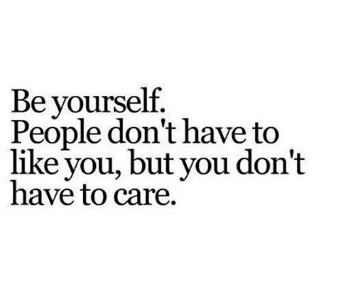 You, Like, and People: Be yourself  People don't have to  like you, but you don't  have to care.