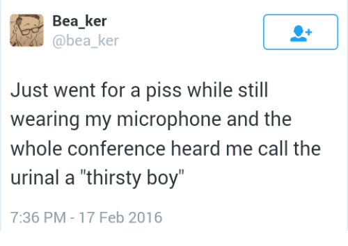 "Thirsty, Boy, and Microphone: Bea ker  @bea ke  Just went for a piss while still  wearing my microphone and the  whole conference heard me call the  urinal a ""thirsty boy  7:36 PM-17 Feb 2016"