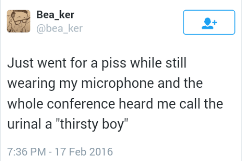 "heard me: Bea ker  @bea ke  Just went for a piss while still  wearing my microphone and the  whole conference heard me call the  urinal a ""thirsty boy  7:36 PM-17 Feb 2016"