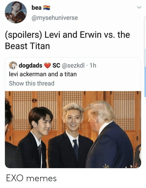 the beast: bea  @mysehuniverse  (spoilers) Levi and Erwin vs. the  Beast Titan  sC@sezkdl 1h  dogdads  levi ackerman and a titan  Show this thread EXO memes