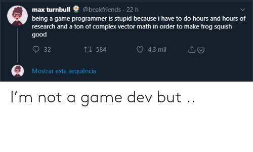 4 3: @beakfriends · 22 h  max turnbull  being a game programmer is stupid because i have to do hours and hours of  research and a ton of complex vector math in order to make frog squish  good  O 32  27 584  4,3 mil  Mostrar esta sequência I'm not a game dev but ..