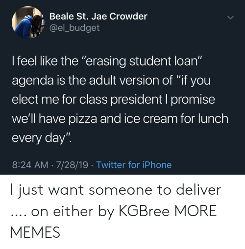 "Dank, Iphone, and Memes: Beale St. Jae Crowder  @el_budget  I feel like the ""erasing student loan""  11  agenda is the adult version of ""if you  elect me for class president I promise  we'll have pizza and ice cream for lunch  every day""  8:24 AM 7/28/19 Twitter for iPhone I just want someone to deliver …. on either by KGBree MORE MEMES"