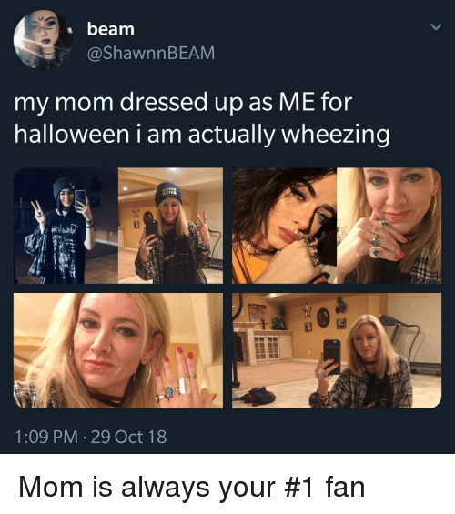 wheezing: beamm  @ShawnnBEAM  my mom dressed up as ME for  halloween i am actually wheezing  1:09 PM 29 Oct 18 Mom is always your #1 fan