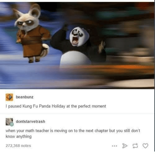Teacher, Panda, and Math: beanbunz  I paused Kung Fu Panda Holiday at the perfect moment  dontstarvetrash  when your math teacher is moving on to the next chapter but you still don't  know anything  272,368 notes