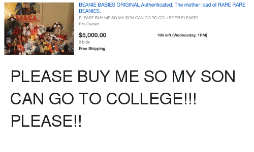 College, Free, and Wednesday: BEANIE BABIES ORIGINAL Authenticated. The mother load of RARE RARE  BEANIES  PLEASE BUY ME SO MY SON CAN GO TO COLLEGE!!! PLEASE!!  Pre-Owned  $5,000.00  0 bids  Free Shipping  19h left (Wednesday, 1PM)