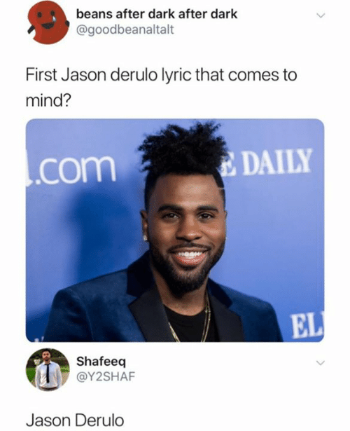 Jason Derulo, Mind, and Dark: beans after dark after dark  @goodbeanaltalt  First Jason derulo lyric that comes  mind?  DAILY  .com  EL  Shafeeq  @Y2SHAF  Jason Derulo