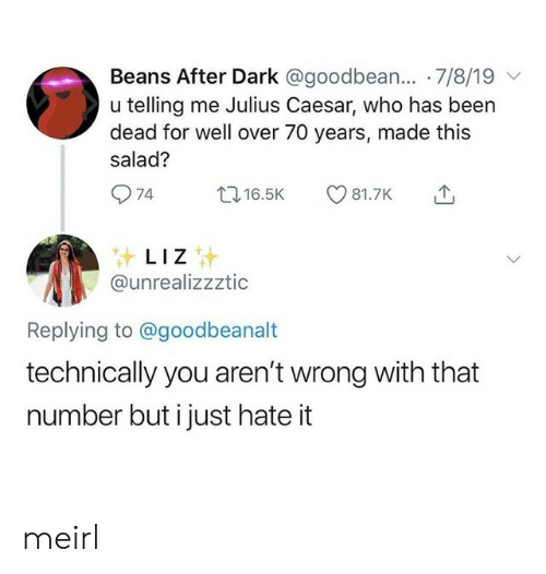 Julius Caesar, MeIRL, and Been: Beans After Dark @goodbean... 7/8/19  u telling me Julius Caesar, who has been  dead for well over 70 years, made this  salad?  74  t16.5K  81.7K  LIZ  @unrealizzztic  Replying to @goodbeanalt  technically you aren't wrong with that  number but i just hate it meirl