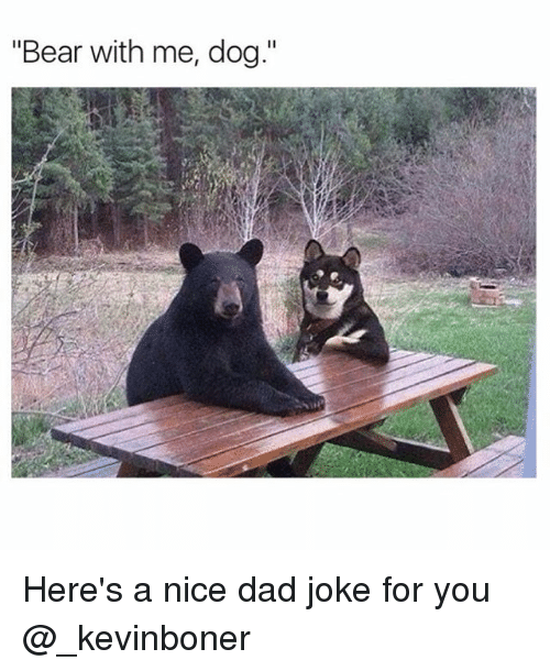 """bear with me: """"Bear with me, dog."""" Here's a nice dad joke for you @_kevinboner"""