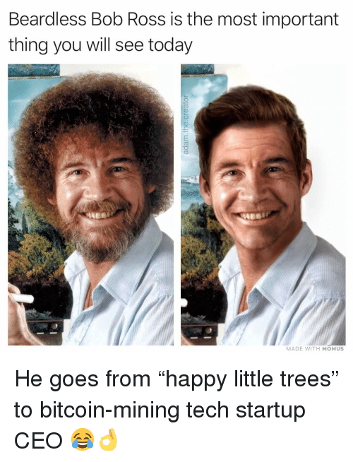 """Memes, Bob Ross, and Today: Beardless Bob Ross is the most important  thing you will see today  MADE WITH MOMUS He goes from """"happy little trees"""" to bitcoin-mining tech startup CEO 😂👌"""