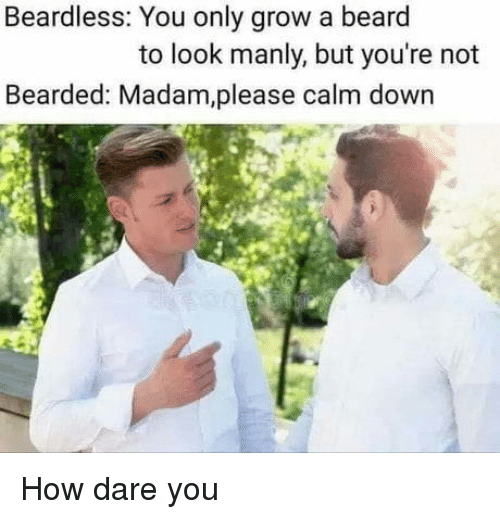 Bearded: Beardless: You only grow a beard  to look manly, but you're not  Bearded: Madam,please calm down How dare you