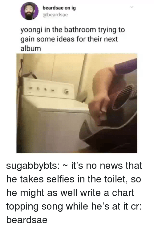 Topping: beardsae on ig  @beardsae  yoongi in the bathroom trying to  gain some ideas for their next  album sugabbybts: ~ it's no news that he takes selfies in the toilet, so he might as well write a chart topping song while he's at it cr: beardsae