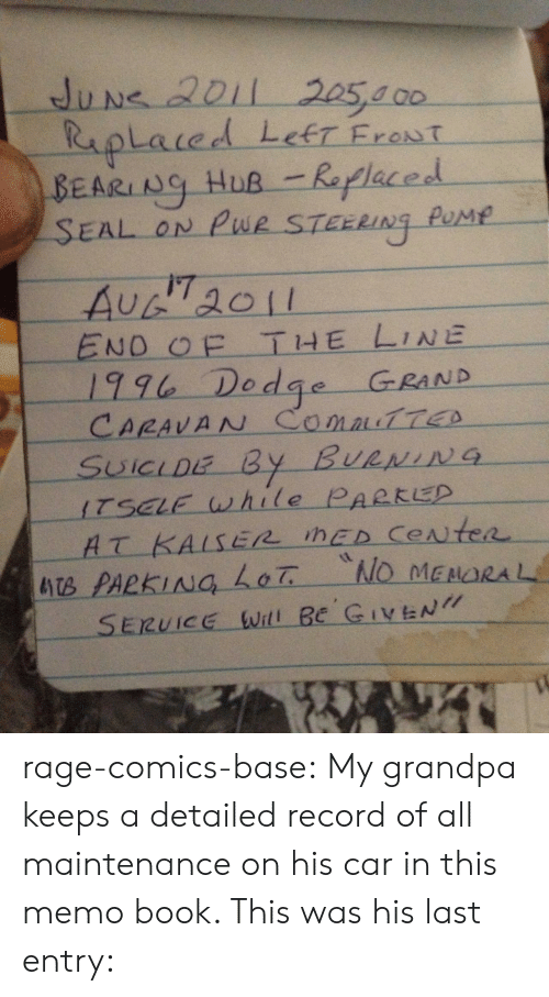 Tumblr, Grandpa, and Blog: BEARING HuR Replaced  EAL ON Pue STEER  Ng Pus  i7  END THE LINE  1% Dedge GRAND  ITSELE while PARKED  SERUICE will Be GN rage-comics-base:  My grandpa keeps a detailed record of all maintenance on his car in this memo book. This was his last entry: