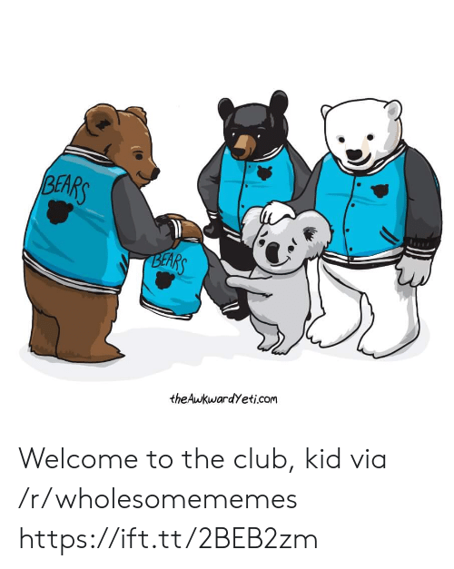 The Club: BEARS  BEARS  theAwkwardYeti.com Welcome to the club, kid via /r/wholesomememes https://ift.tt/2BEB2zm