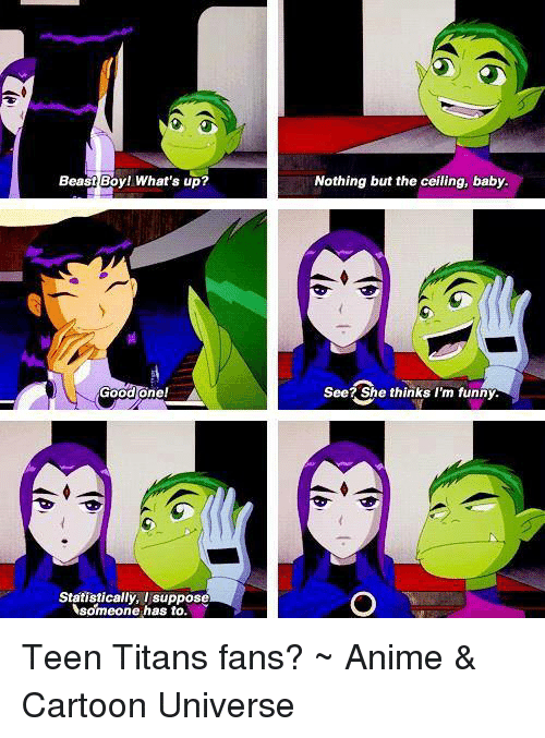 Anime Cartoons: Beast Boy! What's up?  Good one!  Statistically, I suppose  someone has to.  Nothing but the ceiling, baby.  See? She thinks I'm funny. Teen Titans fans?  ~ Anime & Cartoon Universe