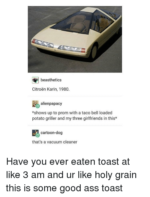karin: beasthetics  Citroen Karin, 1980.  alien papacy  *shows up to prom with a taco bell loaded  potato griller and my three girlfriends in this*  cartoon-dog  that's a vacuum cleaner Have you ever eaten toast at like 3 am and ur like holy grain this is some good ass toast