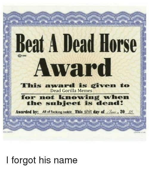 Memes, Reddit, and Shit: Beat A Dead Horse  Award  This award is given to  Dead Gorilla Memes  for not knowing when  the subject is dead!  Awarded by: All f uikng.nedar This shit  day of lue, 20 1