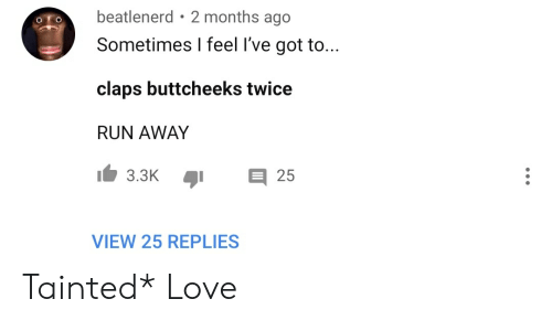 tainted love: beatlenerd 2 months ago  Sometimes I feel I've got to...  claps buttcheeks twice  RUN AWAY  3.3K  25  VIEW 25 REPLIES Tainted* Love