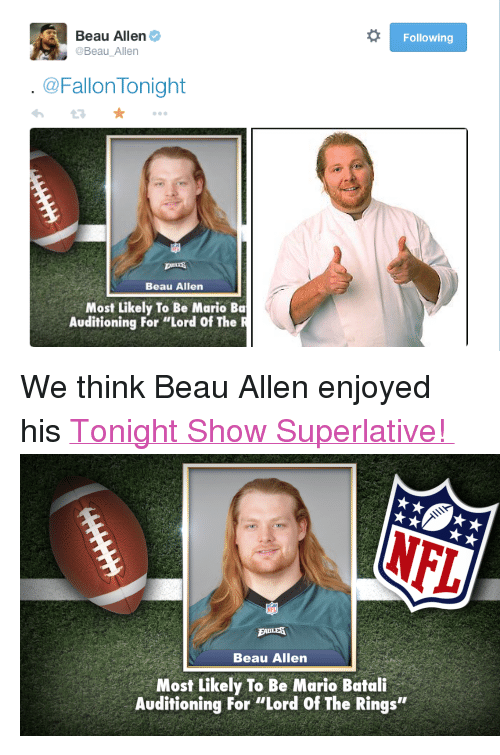 "Target, Tumblr, and youtube.com: Beau Allen  @Beau Allen  Following  @Fallon Tonight  Beau Allen  Most Likely To Be Mario Ba  Auditioning For ""Lord Of The R <p>We think Beau Allen enjoyed his <a href=""https://www.youtube.com/watch?v=P4d6x-np5EQ&amp;list=UU8-Th83bH_thdKZDJCrn88g&amp;index=5"" target=""_blank"">Tonight Show Superlative! </a><img alt="""" src=""https://78.media.tumblr.com/8c217b47945d0c7ebe9ab77cc8c3fc53/tumblr_ngg3zivpRc1qhub34o2_500.png""/></p>"