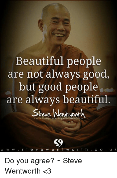 wentworth: Beautiful people  are not always good,  but good people  are always beautiful  Consciously connecting  with heart &  w W w S t e v e w e n t w o r t h  C O  u k Do you agree? ~ Steve Wentworth <3