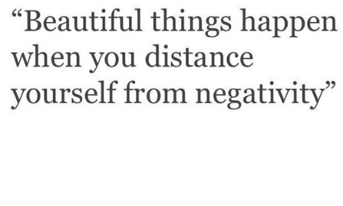 "Beautiful, You, and When You: ""Beautiful things happen  when you distance  yourself from negativity""  6C  9)"