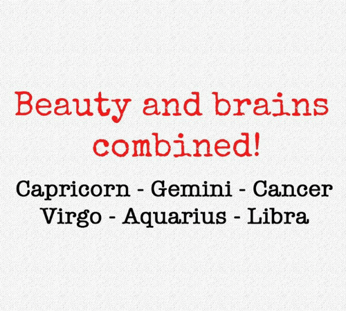 Brains, Aquarius, and Cancer: Beauty and brains  combined!  Capricorn - Gemini - Cancer  Virgo Aquarius Libra