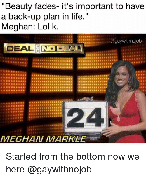 """started from the bottom: """"Beauty fades- it's important to have  a back-up plan in life.""""  Meghan: Lol k  DEAL  24  MEGHAN MARKLE Started from the bottom now we here @gaywithnojob"""