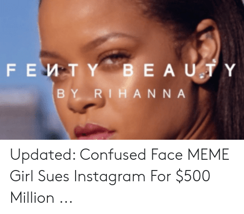 Girl Sues: BEAUTY  FEMTY  BY RIHANNA Updated: Confused Face MEME Girl Sues Instagram For $500 Million ...