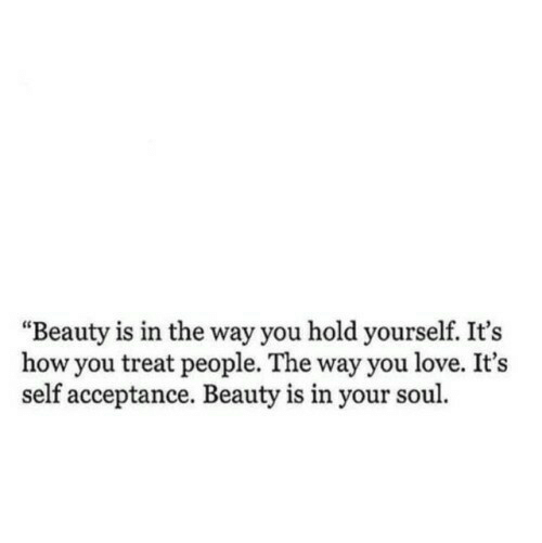 "Love, How, and Soul: ""Beauty is in the way you hold yourself. It's  how you treat people. The way you love. It's  self acceptance. Beauty is in your soul"
