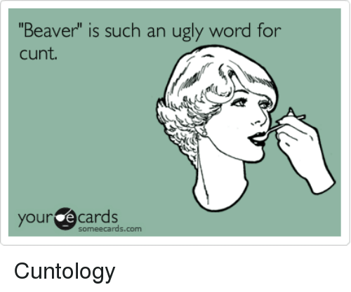"""Some Ecard: Beaver"""" is such an ugly word for  cunt  your e Cards  some ecards.com Cuntology"""