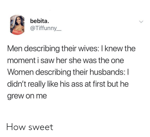 Ass, Saw, and Women: bebita.  @Tiffunny_  Men describing their wives: I knew the  moment i saw her she was the one  Women describing their husbands: I  didn't really like his ass at first but he  grew on me How sweet