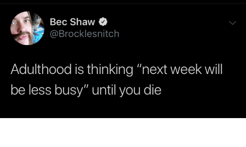 """Less: Bec Shaw  @Brocklesnitch  Adulthood is thinking """"next week will  be less busy"""" until you die"""