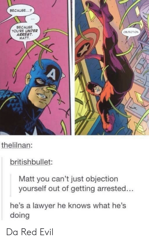 Hes Doing: BECAUSE..?  BECAUSE  YOU'RE LINDER  ARREST  MATT  овзветом  A  thelilnan:  britishbullet:  Matt you can't just objection  yourself out of getting arrested...  he's a lawyer he knows what he's  doing Da Red Evil