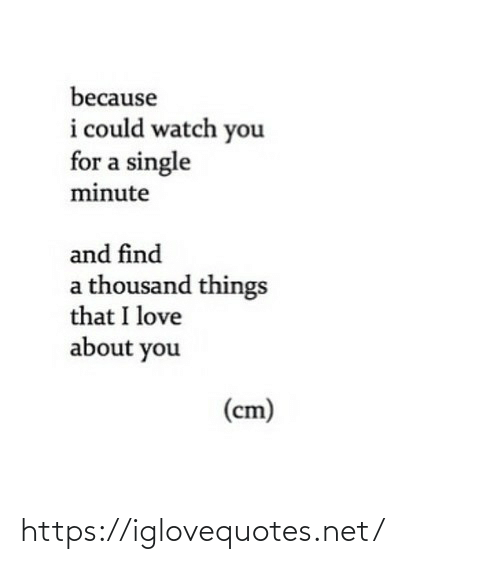 About You: because  i could watch you  for a single  minute  and find  a thousand things  that I love  about you  (cm) https://iglovequotes.net/