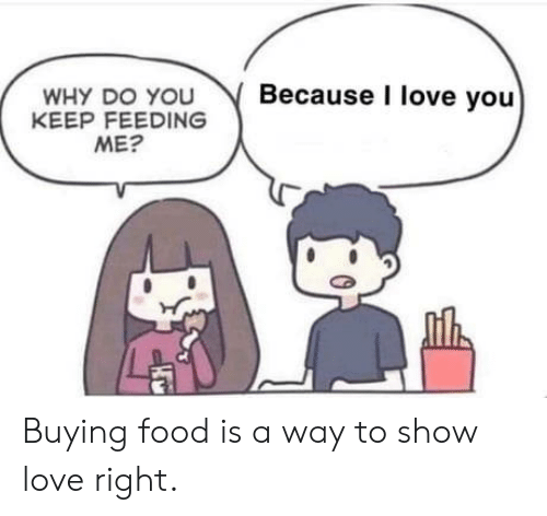 Food, Love, and I Love You: Because I love you  WHY DO YOU  KEEP FEEDING  ME? Buying food is a way to show love right.