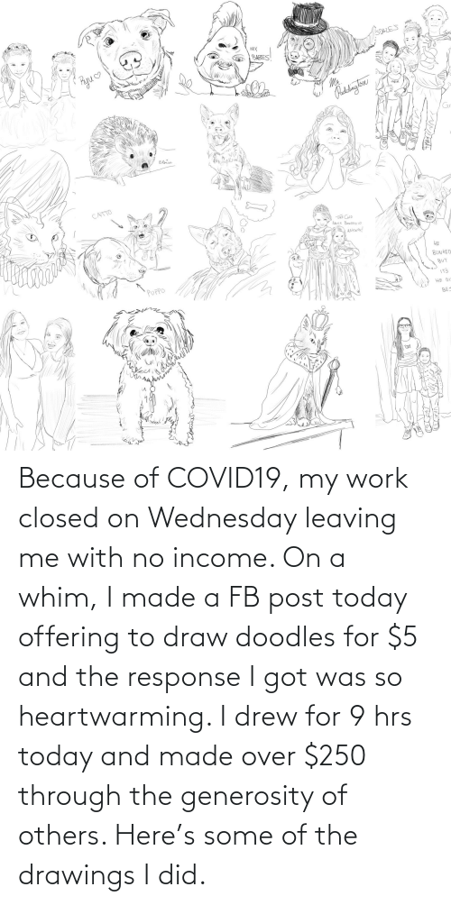 Wednesday: Because of COVID19, my work closed on Wednesday leaving me with no income. On a whim, I made a FB post today offering to draw doodles for $5 and the response I got was so heartwarming. I drew for 9 hrs today and made over $250 through the generosity of others. Here's some of the drawings I did.