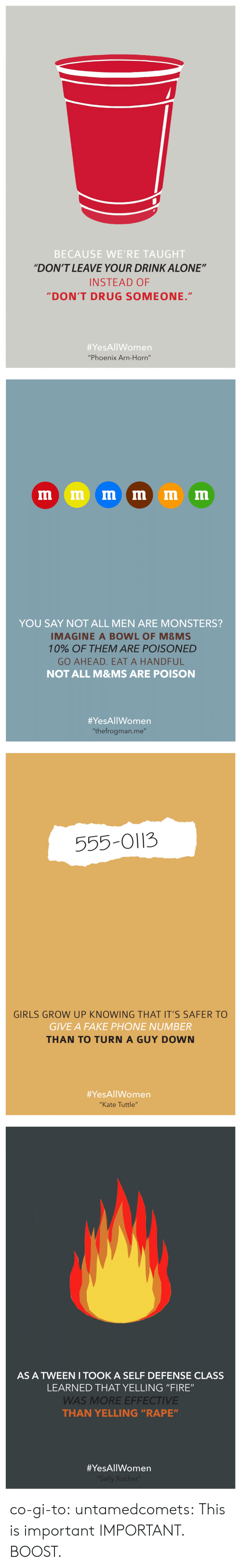 """Horning: BECAUSE WE'RE TAUGHT  """"DON'T LEAVE YOUR DRINK ALONE""""  INSTEAD OF  DON'T DRUG SOMEONE.""""  #YesAllWomen  """"Phoenix Arn-Horn""""   YOU SAY NOT ALL MEN ARE MONSTERS?  IMAGINE A BOWL OF M&MS  10% OF THEM ARE POISONED  GO AHEAD. EAT A HANDFUL  NOT ALL M&MS ARE POISON  #YesAllWomen  """"thefrogman.me""""   555-O113  GIRLS GROW UP KNOWING THAT IT'S SAFER TO  GIVE A FAKE PHONE NUMBER  THAN TO TURN A GUY DOWN  #YesAllWomen  """"Kate Tuttle""""   AS A TWEEN I TOOK A SELF DEFENSE CLASS  LEARNED THAT YELLING """"FIRE""""  WAS MORE EFFECTIVE  THAN YELLING """"RAPE""""  co-gi-to:  untamedcomets:  This is important  IMPORTANT. BOOST."""