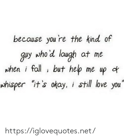 "help me: because you 're the kind of  guy who'd laugh at me  when i fall ; but help me up d  whisper ""it's okay, i still love you"" https://iglovequotes.net/"