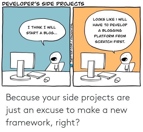 because: Because your side projects are just an excuse to make a new framework, right?